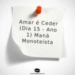 Amar é Ceder (Maná Monoteísta - Dia 15 - Ano 1)